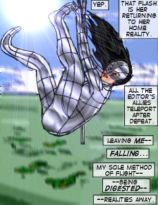 Mindmistress (Caption): Yep.  That flash is her returning to her home reality.  All the Editor's allies teleport after defeat.  Leaving me-- falling... my sole method of flight-- being digested-- realities away.