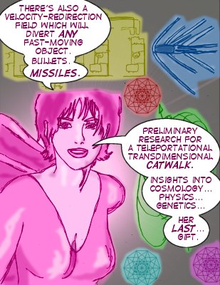 Vicki: There's also a velocity-redirection field which will divert any fast-moving object. Bullets. Missiles. Preliminary research for a teleportational transdimensional catwalk. Insights into cosmology...physics...genetics...her last..gift.