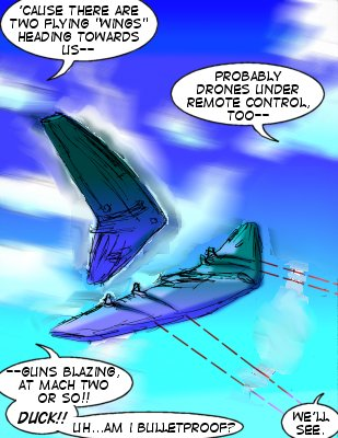 Forceful/Bowman: 'Cause there are two flying 'wings' heding towards us-- Mindmistress: Probably drones under remote control too-- Forceful: ---Guns blazing at mach two or so!! Duck!! Uh...am I bulletproof?  Mindmistress: We'll see.
