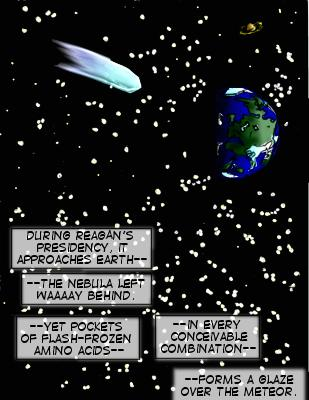 Caption: During Reagan's presidency, it approches Earth---the nebula left waaay behind.  ---Yet pockets of flash-frozen amino acids-- in every conceivable combination--forms a glaze over the meteor.