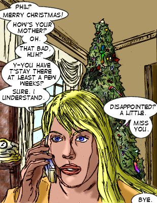 Lorelei: Phil?  Merry Christmas! How's your mother?  Oh. That bad, huh? Y-you have t'stay there at least a few weeks?  Sure, I understand. Disappointed? A little.  Miss you. Bye.