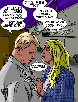 Lorlelei: D'you have t'go?  Phil: My mom's sick, Lorelei. I don't want t'leave you...but she might die... Lorelei: It'll be a lonely Christmas. Come home soon, Phil. Phil: 'Course.