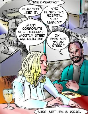 Shore: Nice breakfast. Dr. Soul: Glad you liked it.  Shore: Who fnds this hospital ship, mainly? Dr. Soul: Many corporate guilttrippers---mostly Steed aquaculture. Shore: Oh. Ever met Dylan Steed? Dr. Soul...Sure. Met him in Israel...