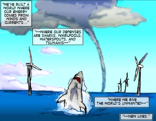 Tidal Wave (Caption): We've built a world where our energy comes from winds and currents...where our defenses are sharks, whirlpools, waterspouts, and tsunamis---where we give the world's unwanted--new lives.