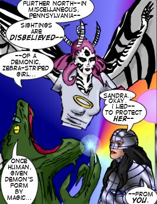 Editor: Further North--in Miscellaneous, Pennsylvania--sightings are disbelieved--of a demonic, zebra-striped girl...one human, given demon's form by magic... Mindmistress: Sandra...okay.  I lied---to protect her---from you.