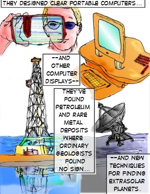 Minton (Caption): They designed clear portable computers...and other computer displays--they've found petroleum and rare metal deposits where ordinary geologists found no sign---and new techniques for finding extrasolar planets.