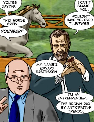 Ty: You'e saying...this horse grew...younger? Edward: I can't blame you.  I wouldn't have believed it either.  My name's Edward Rastussen.  I'm an entreprenuer...I've grown rich by ancticipating trends.