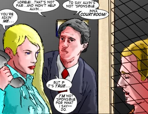 Lawyer: Lorelei...that's not fair...and won't help Alvin... Lorelei: You're askin' me...to say Alvin's not 'sponsible...inna courroom! But if it's true...I'm not 'sponsible for what I say-- do.