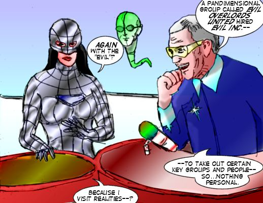 Dr. M: A pandimensional gropu called Evil OVerlords United hired Evil Inc.-- Mindmstress: Again with the 'evil'? Dr. M: ---To take out certain key groups and people---so...nothing personal. Mindmistress: Because I visit realities--?