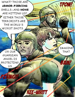 Jacques: What? Those are armor-piercing shells---and none are hitting us? Either those terrorists are the world's worst shots...or our guardian angel is protecting us.  Shore: Imagine that.