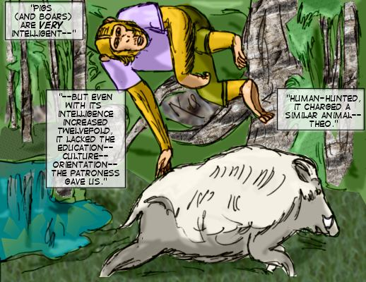 Pigs (and boars) are very intelligent---but even with its intelligence increased twelvefold, it lacked the education--culture--orientation--the patroness gave us.  Human-hunted, it charged a similar animal--Theo.