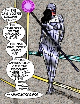 Mindmistress: I'm the one you're looking for---the developer of the Synchronistar....the one who drove Anansi mad...and accidentally gave the Visionary there, his---unusual--sight.  ---Call me--Mindmistress.